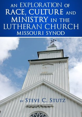 An Exploration of Race, Culture, and Ministry in the Lutheran Church-Missouri Synod  by  Steve Stutz