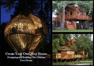Create Your Own Tree House Designing And Building The Ultimate Tree House  by  Youssef Sherief