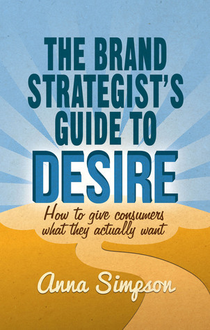 The Brand Strategists Guide to Desire: How to give consumers what they actually want  by  Anna  Simpson