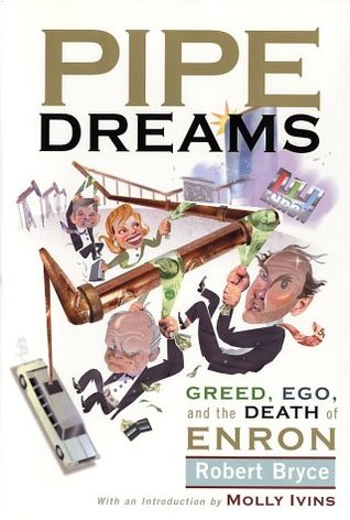 Pipe Dreams: Greed, Ego, and the Death of Enron  by  Robert Bryce