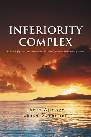 INFERIORITY COMPLEX: A Seemingly harmless personality blemish of grave societal consequences  by  Lanre Ajiboye (Lance Spearman)