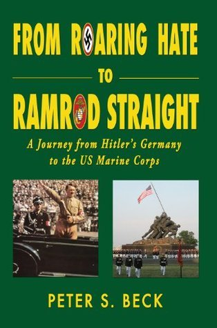 From Roaring Hate to Ramrod Straight - A Journey from Hitlers Germany to the US Marine Corps Peter S. Beck