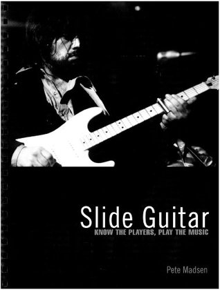 Slide Guitar: Know the Players, Play the Music Pete Madsen