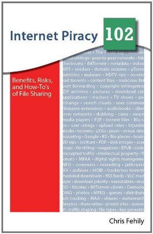 Internet Piracy 102: Benefits, Risks, and How-Tos of File Sharing  by  Chris Fehily