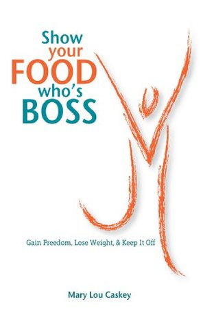Show Your Food Whos Boss: Gain Freedom, Lose Weight & Keep It Off  by  Mary Lou Caskey