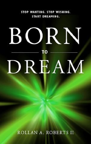 Born to Dream: Stop Wanting. Stop Wishing. Start Dreaming.  by  Rollan Roberts II
