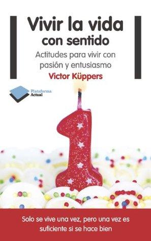 Vivir la vida con sentido: Actitudes para vivir con pasión y entusiasmo Victor Küppers