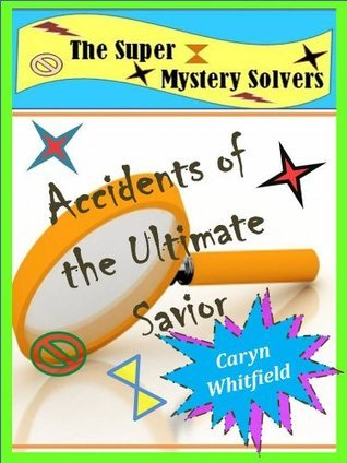 The Super Mystery Solvers: Accidents of the Ultimate Savior  by  Caryn Whitfield