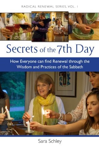 Secrets of the 7th Day: How Everyone Can Find Renewal Through the Wisdom and Practices of the Sabbath (Radical Renewal Series) Sara Schley
