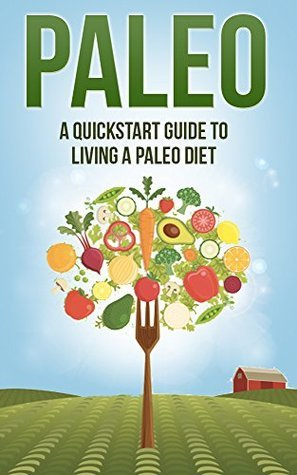 Paleo: A Quickstart Guide To Living A Paleo Diet (Paleo for Beginners, Paleo Recipes, Weight Loss, Paleo Diet, Healthy Eating Series)  by  Katy Roberts