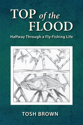 Top of the Flood: Halfway Through a Fly-Fishing Life  by  Tosh Brown