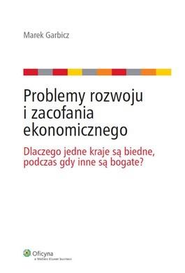 Problemy rozwoju i zacofania ekonomicznego. Dlaczego jedne kraje są biedne, podczas gdy inne są bogate?  by  Marek Garbicz