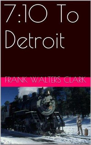 7:10 To Detroit Frank Walters Clark