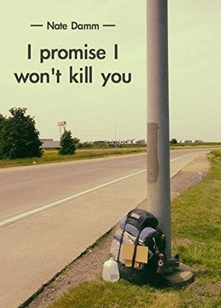 I Promise I Wont Kill You: A Hitchhiking Adventure Nate Damm