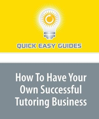 How To Have Your Own Successful Tutoring Business  by  Quick Easy Guides