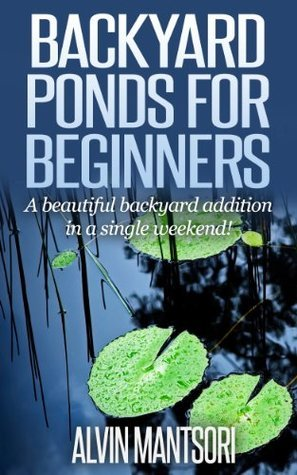 Backyard Ponds for Beginners: A beautiful backyard addition in a single weekend! Alvin Mantsori
