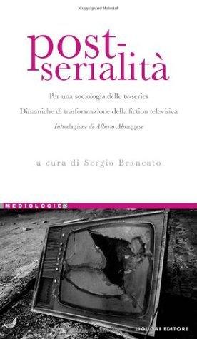 Post-serialità: Per una sociologia delle tv-series. Dinamiche di trasformazione della fiction televisiva  by  Sergio Brancato