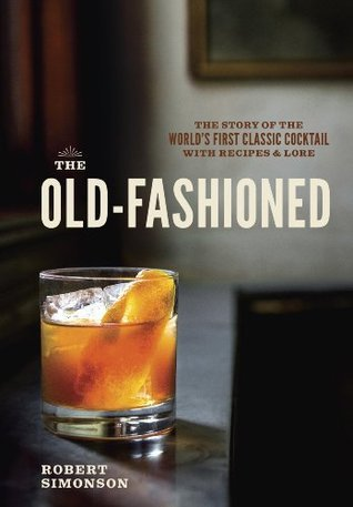 The Old-Fashioned: The Story of the Worlds First Classic Cocktail, with Recipes and Lore Robert Simonson