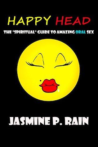 Happy Head: The Spiritual Guide to Amazing Oral Sex Jasmine Rain