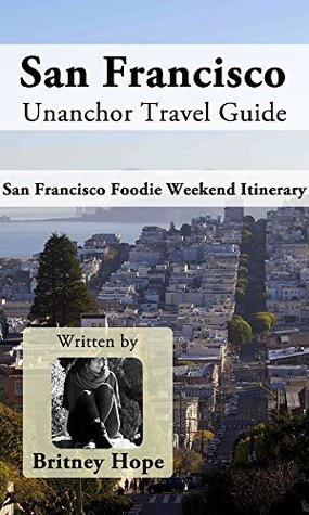 San Francisco Unanchor Travel Guide - San Francisco Foodie Weekend Itinerary  by  Britney Hope