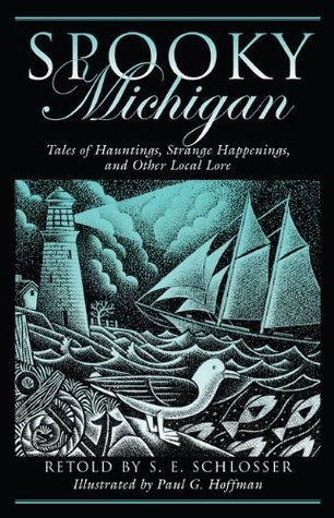Spooky Michigan: Tales of Hauntings, Strange Happenings, and Other Local Lore  by  S.E. Schlosser