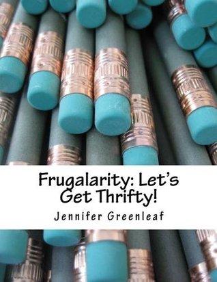 Frugalarity: Lets Get Thrifty!  by  Jennifer Greenleaf
