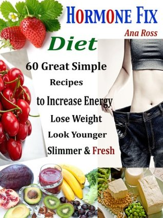 Hormone Fix Diet : 60 Great Simple Recipes to Increase Energy Lose Weight look Younger Slimmer & Fit Ana Ross