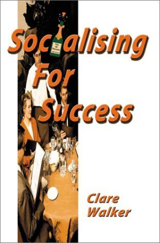 Socialising for Success: The Practical Guide to Perfecting Your Social Skills  by  Clare Walker
