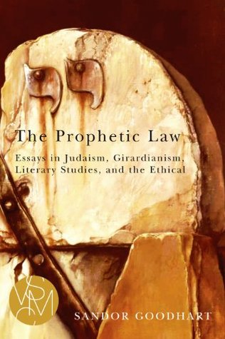 The Prophetic Law: Essays in Judaism, Girardianism, Literary Studies, and the Ethical  by  Sandor Goodhart