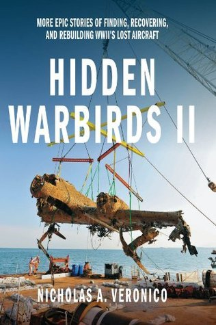 Hidden Warbirds II: More Epic Stories of Finding, Recovering, and Rebuilding WWIIs Lost Aircraft: 2 Nicholas A. Veronico