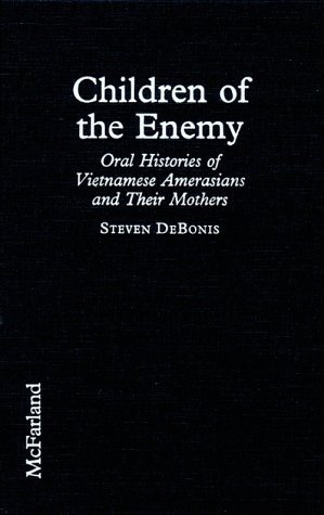 Children Of The Enemy: Oral Histories Of Vietnamese Amerasians And Their Mothers Steven DeBonis