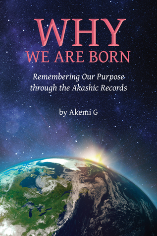 Why We Are Born: Remembering Our Purpose through the Akashic Records Akemi G