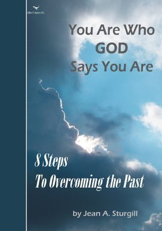 You Are Who GOD Says You Are: 8 Steps to Overcoming the Past  by  Jean Sturgill
