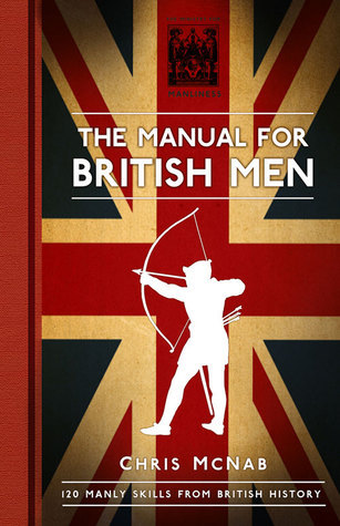 The Manual for British Men: 120 Manly Skills from British History  by  Chris McNab