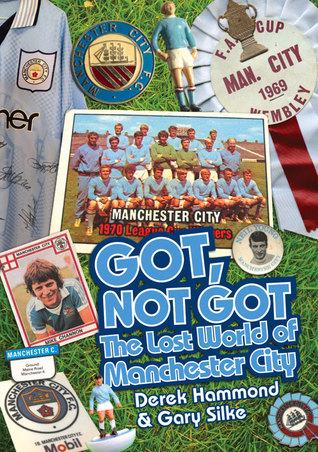 Got, Not Got: Manchester City: The Lost World of Manchester City  by  Derek Hammond