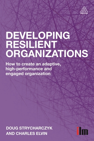 Developing Resilient Organizations: How to Create an Adaptive, High-Performance and Engaged Organization  by  Doug Strycharczyk