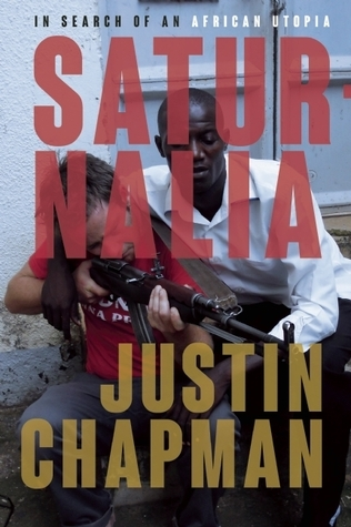 Saturnalia: Traveling from Cape Town to Kampala in Search of an African Utopia  by  Justin Chapman