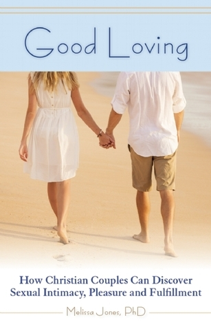 Good Loving: How Christian Couples Can Discover Sexual Intimacy, Pleasure and Fulfillment  by  Melissa       Jones