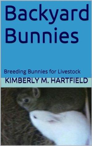 Backyard Bunnies: Breeding Bunnies for Livestock Kimberly M. Hartfield