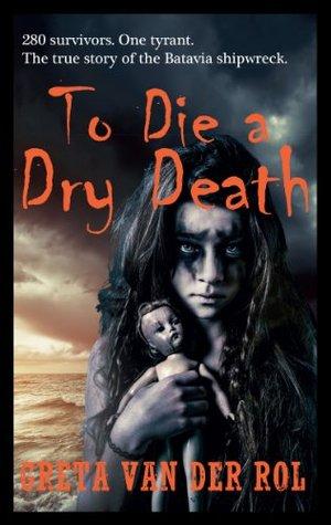 To Die a Dry Death: The True Story of the Batavia Shipwreck  by  Greta van der Rol