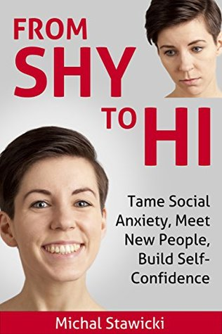 From Shy to Hi: Tame Social Anxiety, Meet New People, Build Self-Confidence (How to Change Your Life in 10 Minutes a Day Book 5) Michal Stawicki