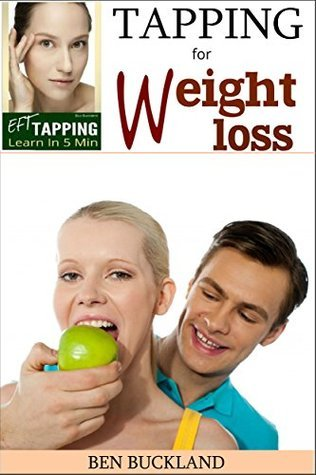 EFT Tapping for Weight Loss - Learn in 5 Minutes: Reprogram Your Mind and Body The EFT Tapping for Weight Loss and Get Your Food Control Back by Ben Buckland