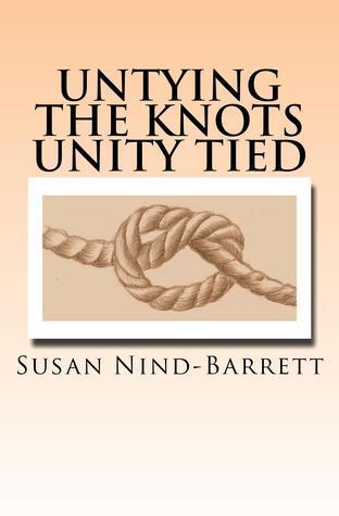 Untying the Knots Unity Tied  by  Susan Nind-Barrett