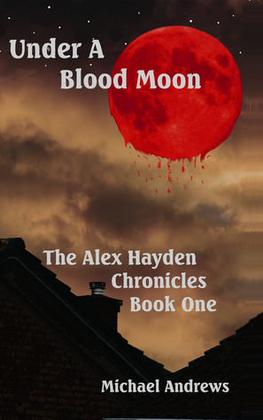 Under A Blood Moon (The Alex Hayden Chronicles, #1) Michael    Andrews