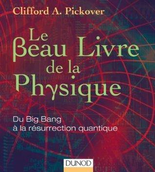 Le Beau Livre de la physique - Du Big Bang à la résurrection quantique Clifford A. Pickover