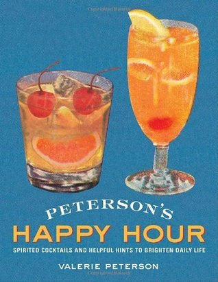 Petersons Happy Hour: Spirited Cocktails and Helpful Hints to Brighten Daily Life Valerie Peterson