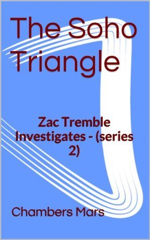 The Soho Triangle: Zac Tremble Investigates (Zac Tremble Investigates, Series Two #4)  by  Chambers Mars