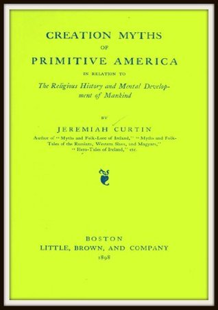 Creation of Myths of Primitive America in Relation to the Religious History and Mental Development of Mankind  by  Jeremiah Curtin