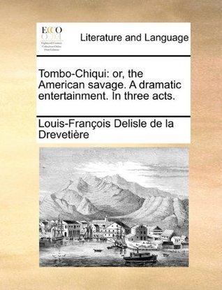 Tombo-Chiqui: or, the American savage. A dramatic entertainment. In three acts. Louis-Franço delisle de la Drevetière