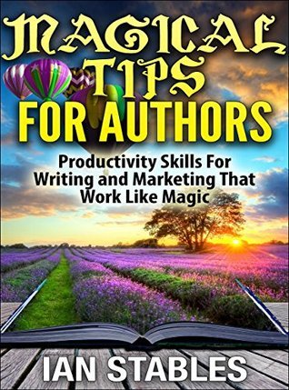 MAGICAL TIPS FOR AUTHORS: Productivity skills for writing and marketing that work like magic (How to Write a Book and Sell It Series 10)  by  Ian Stables